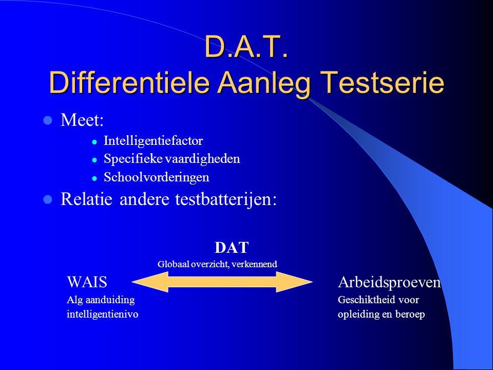 D.A.T. Differentiele Aanleg Testserie Meet: Intelligentiefactor Specifieke vaardigheden Schoolvorderingen Relatie andere testbatterijen: DAT Globaal o