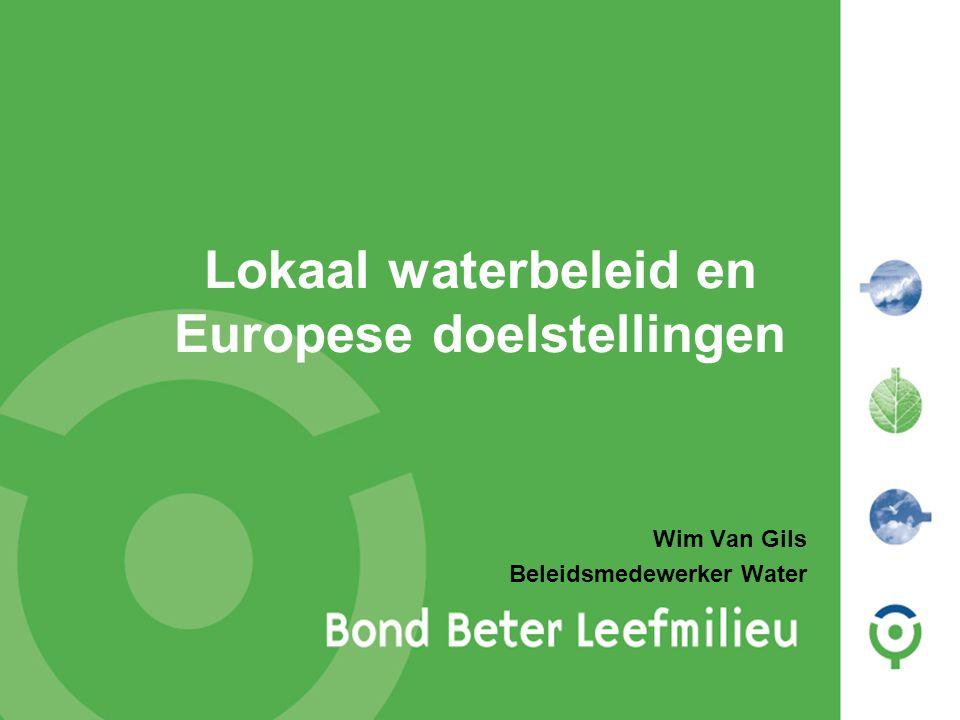 Lokaal waterbeleid en Europese doelstellingen Wim Van Gils Beleidsmedewerker Water