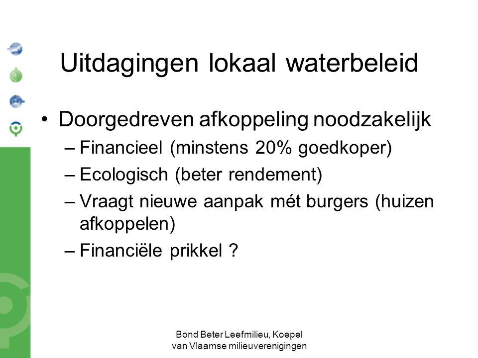 Bond Beter Leefmilieu, Koepel van Vlaamse milieuverenigingen Uitdagingen lokaal waterbeleid Doorgedreven afkoppeling noodzakelijk –Financieel (minsten