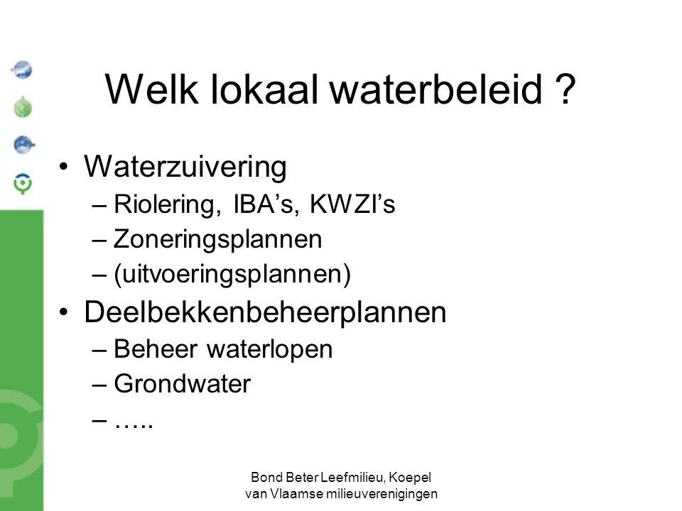 Bond Beter Leefmilieu, Koepel van Vlaamse milieuverenigingen Welk lokaal waterbeleid ? Waterzuivering –Riolering, IBA's, KWZI's –Zoneringsplannen –(ui