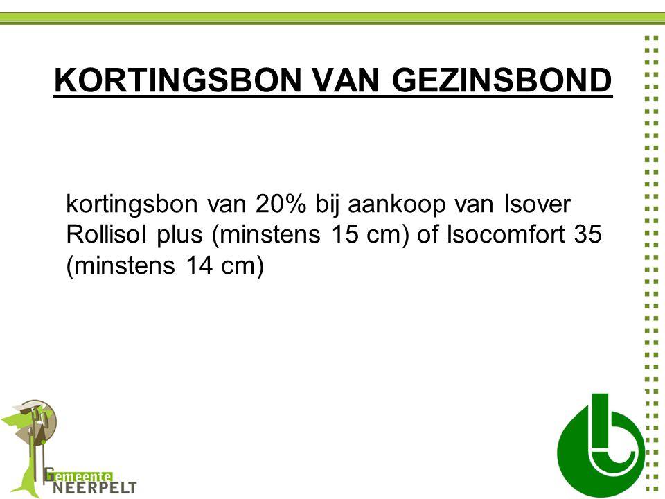 KORTINGSBON VAN GEZINSBOND kortingsbon van 20% bij aankoop van Isover Rollisol plus (minstens 15 cm) of Isocomfort 35 (minstens 14 cm)