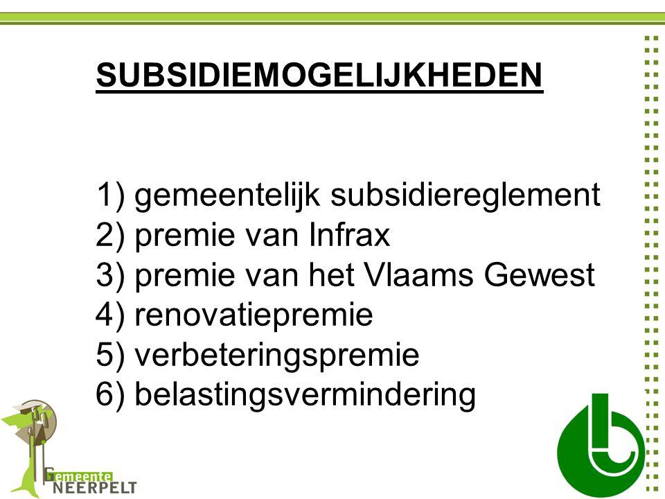 SUBSIDIEMOGELIJKHEDEN 1) gemeentelijk subsidiereglement 2) premie van Infrax 3) premie van het Vlaams Gewest 4) renovatiepremie 5) verbeteringspremie 6) belastingsvermindering