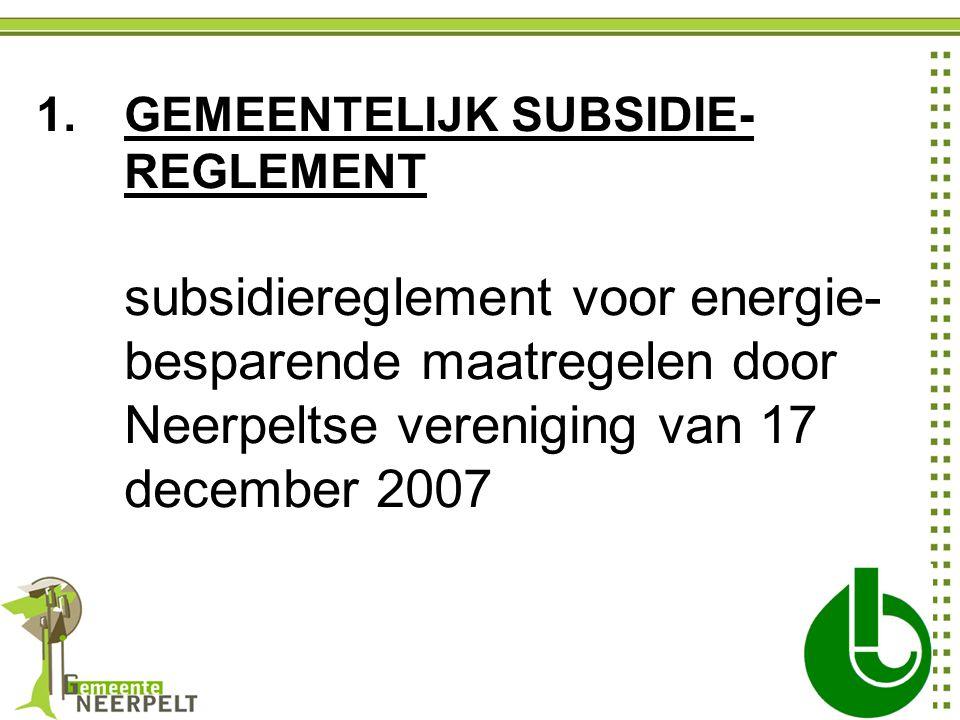 1.GEMEENTELIJK SUBSIDIE- REGLEMENT subsidiereglement voor energie- besparende maatregelen door Neerpeltse vereniging van 17 december 2007