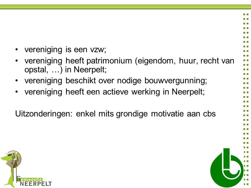 vereniging is een vzw; vereniging heeft patrimonium (eigendom, huur, recht van opstal, …) in Neerpelt; vereniging beschikt over nodige bouwvergunning; vereniging heeft een actieve werking in Neerpelt; Uitzonderingen: enkel mits grondige motivatie aan cbs