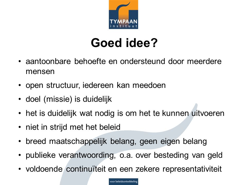 Goed idee? aantoonbare behoefte en ondersteund door meerdere mensen open structuur, iedereen kan meedoen doel (missie) is duidelijk het is duidelijk w