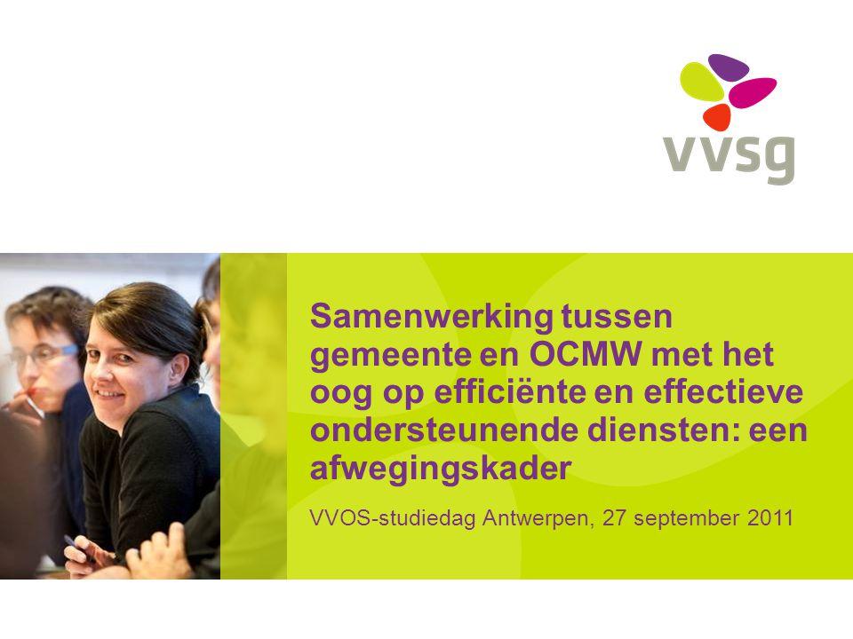 Samenwerking tussen gemeente en OCMW met het oog op efficiënte en effectieve ondersteunende diensten: een afwegingskader VVOS-studiedag Antwerpen, 27