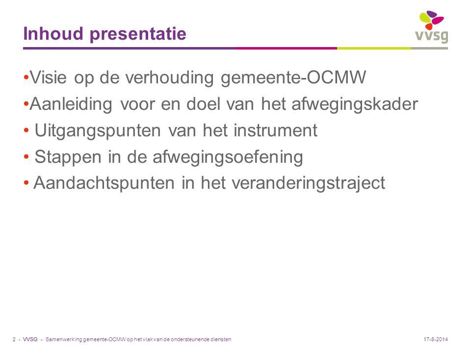 VVSG - Inhoud presentatie Visie op de verhouding gemeente-OCMW Aanleiding voor en doel van het afwegingskader Uitgangspunten van het instrument Stappe