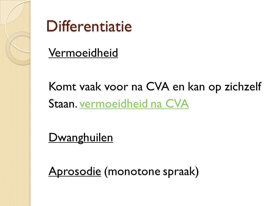 Differentiatie Vermoeidheid Komt vaak voor na CVA en kan op zichzelf Staan. vermoeidheid na CVAvermoeidheid na CVA Dwanghuilen Aprosodie (monotone spr