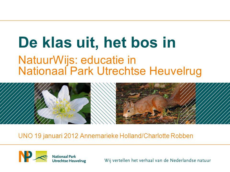 NatuurWijs: educatie in Nationaal Park Utrechtse Heuvelrug De klas uit, het bos in UNO 19 januari 2012 Annemarieke Holland/Charlotte Robben