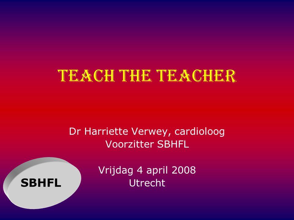Teach the teacher Dr Harriette Verwey, cardioloog Voorzitter SBHFL Vrijdag 4 april 2008 Utrecht SBHFL