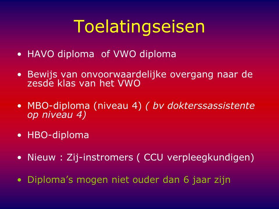 Toelatingseisen HAVO diploma of VWO diploma Bewijs van onvoorwaardelijke overgang naar de zesde klas van het VWO MBO-diploma (niveau 4) ( bv dokterssassistente op niveau 4) HBO-diploma Nieuw : Zij-instromers ( CCU verpleegkundigen) Diploma's mogen niet ouder dan 6 jaar zijn