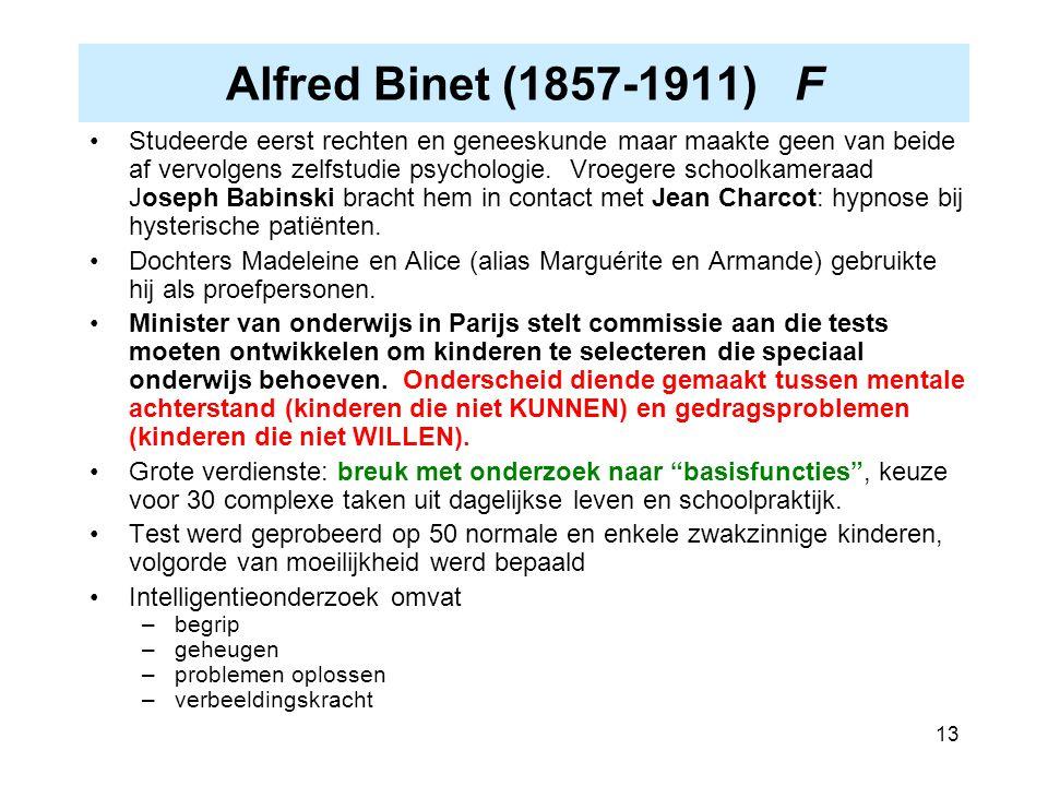 13 Alfred Binet (1857-1911) F Studeerde eerst rechten en geneeskunde maar maakte geen van beide af vervolgens zelfstudie psychologie. Vroegere schoolk