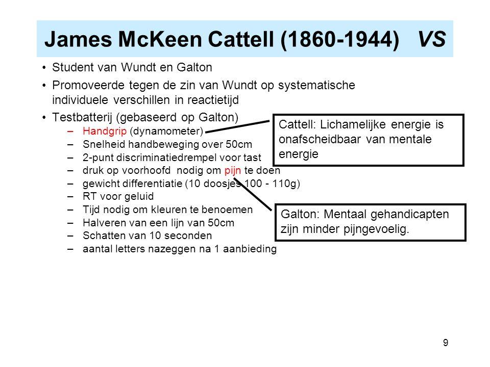 9 James McKeen Cattell (1860-1944) VS Student van Wundt en Galton Promoveerde tegen de zin van Wundt op systematische individuele verschillen in react