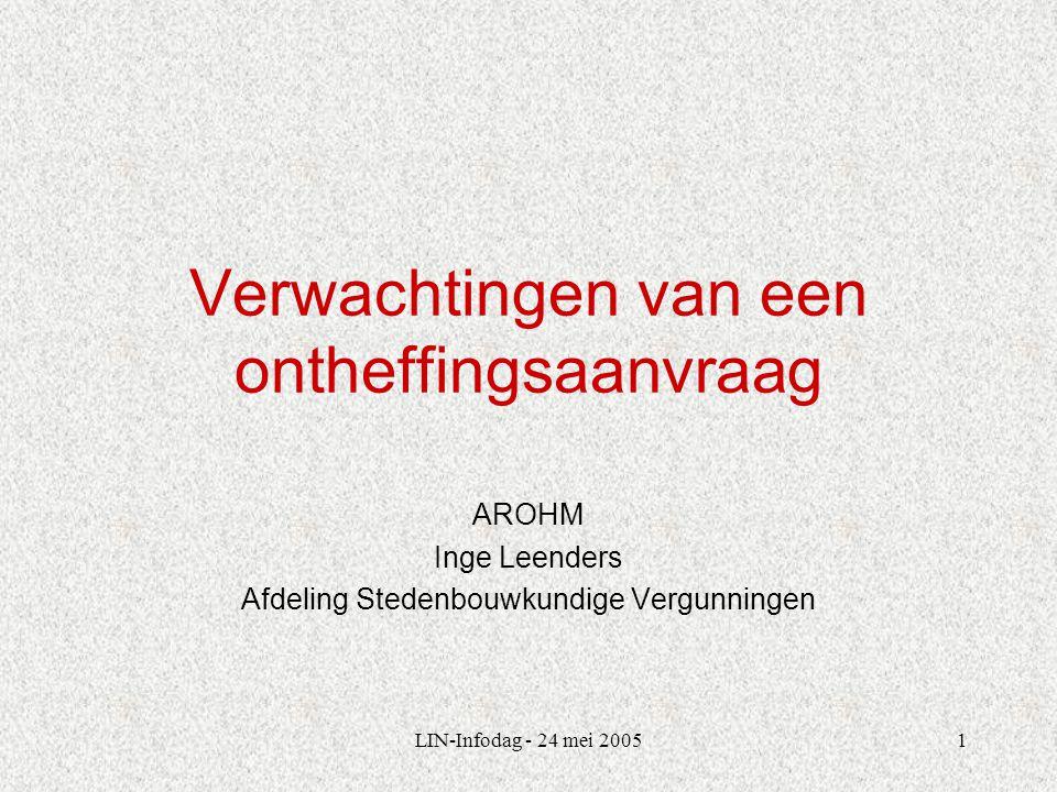 LIN-Infodag - 24 mei 20051 Verwachtingen van een ontheffingsaanvraag AROHM Inge Leenders Afdeling Stedenbouwkundige Vergunningen