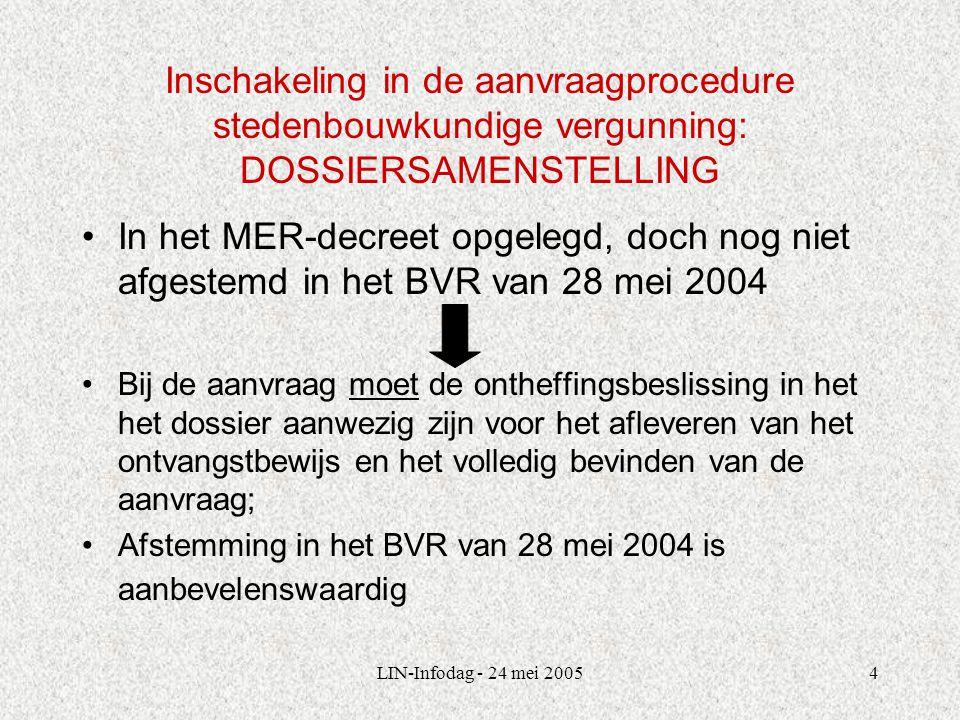 LIN-Infodag - 24 mei 20054 Inschakeling in de aanvraagprocedure stedenbouwkundige vergunning: DOSSIERSAMENSTELLING In het MER-decreet opgelegd, doch nog niet afgestemd in het BVR van 28 mei 2004 Bij de aanvraag moet de ontheffingsbeslissing in het het dossier aanwezig zijn voor het afleveren van het ontvangstbewijs en het volledig bevinden van de aanvraag; Afstemming in het BVR van 28 mei 2004 is aanbevelenswaardig