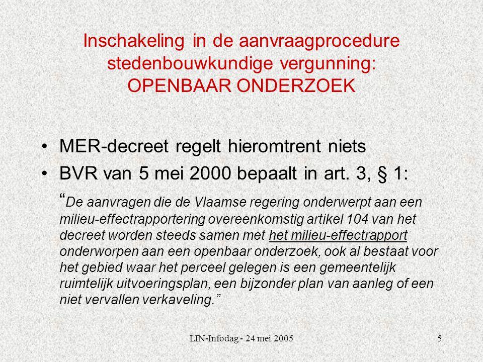 LIN-Infodag - 24 mei 20055 Inschakeling in de aanvraagprocedure stedenbouwkundige vergunning: OPENBAAR ONDERZOEK MER-decreet regelt hieromtrent niets BVR van 5 mei 2000 bepaalt in art.