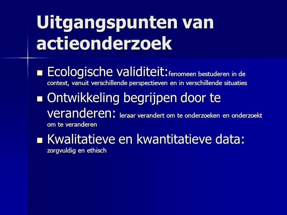 Uitgangspunten van actieonderzoek Ecologische validiteit: fenomeen bestuderen in de context, vanuit verschillende perspectieven en in verschillende si