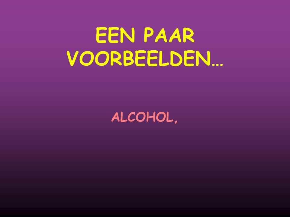 EEN PAAR VOORBEELDEN… ALCOHOL,