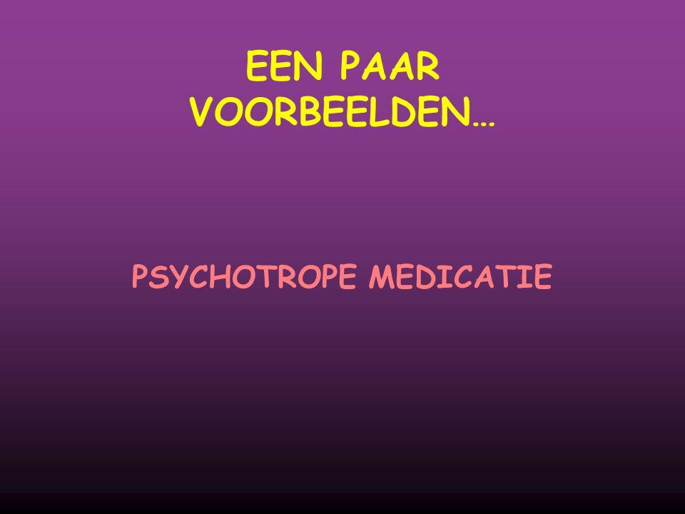 EEN PAAR VOORBEELDEN… PSYCHOTROPE MEDICATIE