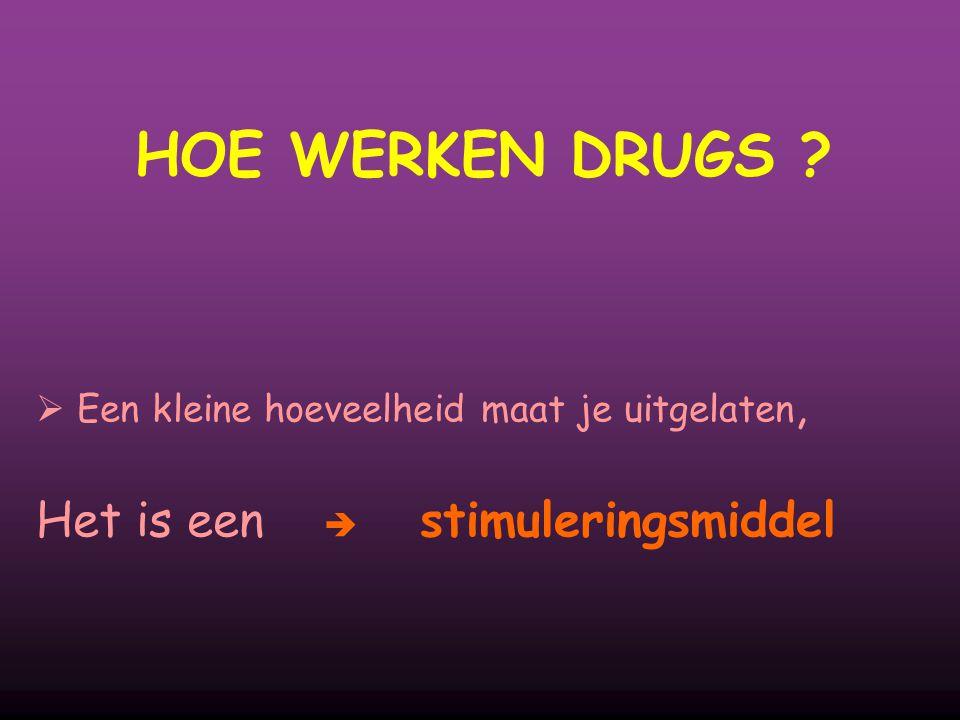 HOE WERKEN DRUGS ?  Een kleine hoeveelheid maat je uitgelaten, Het is een  stimuleringsmiddel
