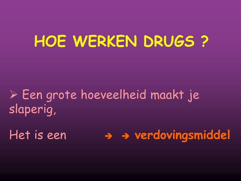HOE WERKEN DRUGS  Een grote hoeveelheid maakt je slaperig, Het is een  verdovingsmiddel