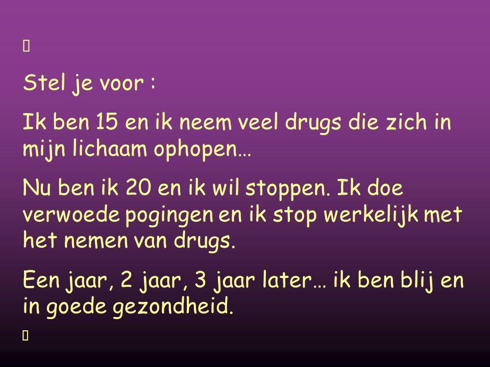 Stel je voor : Ik ben 15 en ik neem veel drugs die zich in mijn lichaam ophopen… Nu ben ik 20 en ik wil stoppen. Ik doe verwoede pogingen en ik stop w