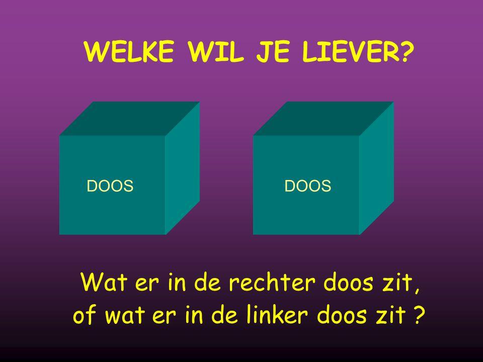 WELKE WIL JE LIEVER DOOS Wat er in de rechter doos zit, of wat er in de linker doos zit
