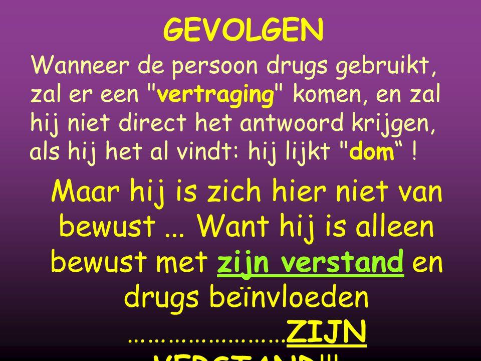 GEVOLGEN Wanneer de persoon drugs gebruikt, zal er een vertraging komen, en zal hij niet direct het antwoord krijgen, als hij het al vindt: hij lijkt dom .