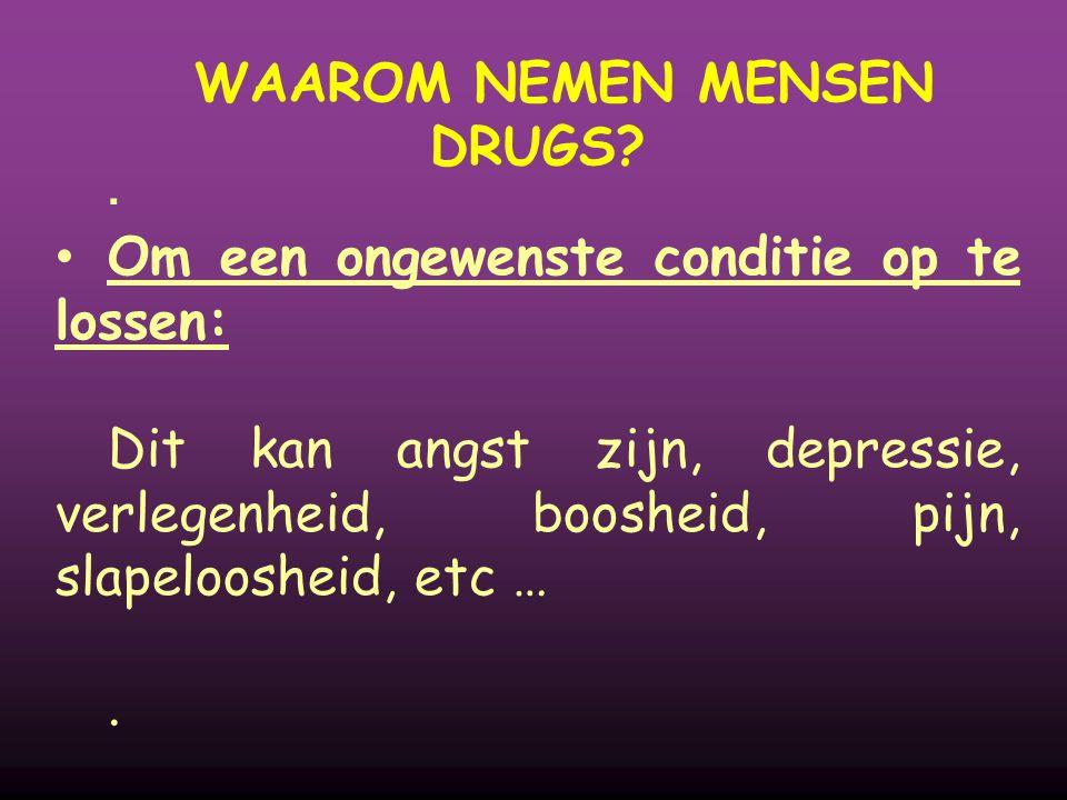 WAAROM NEMEN MENSEN DRUGS?  Om een ongewenste conditie op te lossen: Dit kan angst zijn, depressie, verlegenheid, boosheid, pijn, slapeloosheid, etc