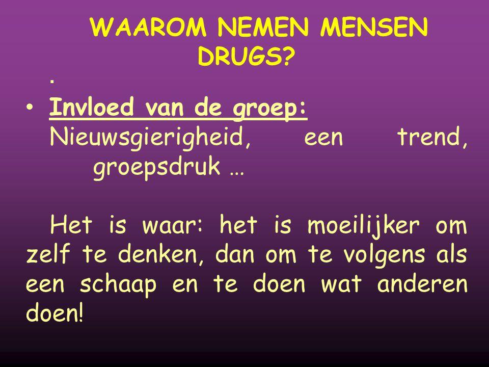 WAAROM NEMEN MENSEN DRUGS?  Invloed van de groep: Nieuwsgierigheid, een trend, groepsdruk … Het is waar: het is moeilijker om zelf te denken, dan om