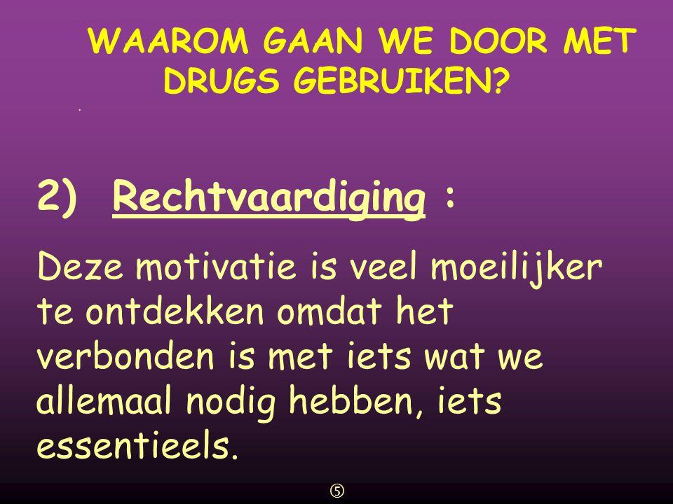 WAAROM GAAN WE DOOR MET DRUGS GEBRUIKEN?  2) Rechtvaardiging : Deze motivatie is veel moeilijker te ontdekken omdat het verbonden is met iets wat we