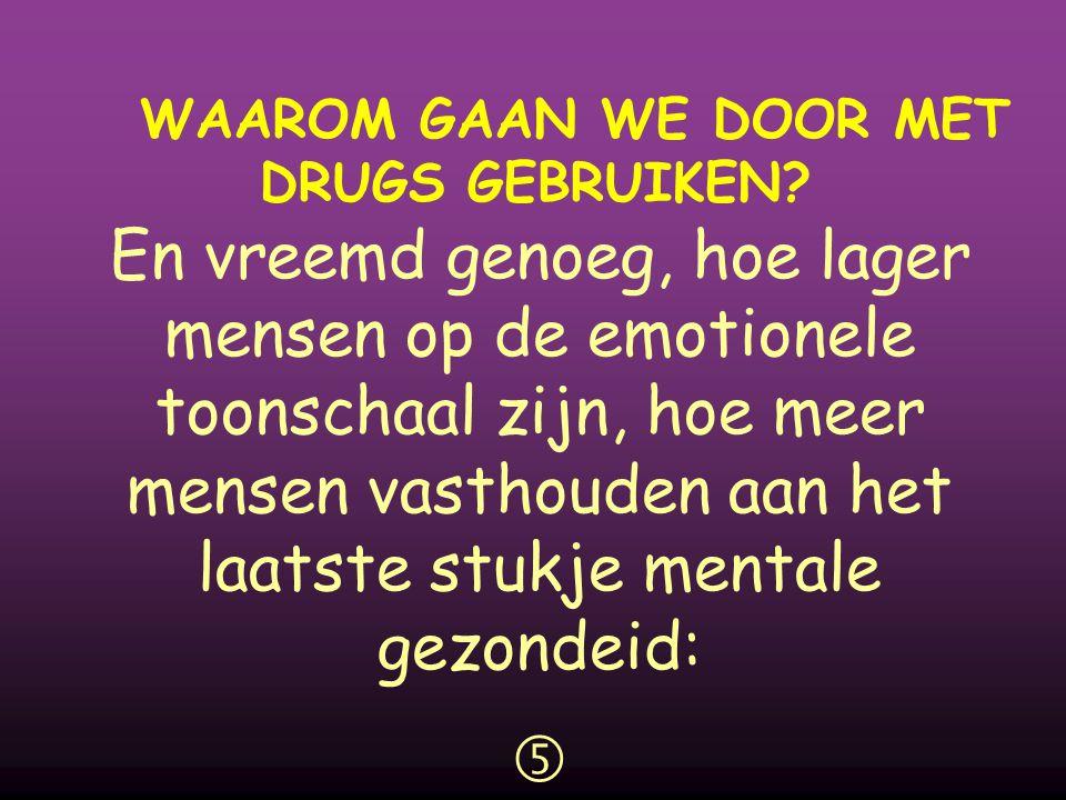 WAAROM GAAN WE DOOR MET DRUGS GEBRUIKEN?  En vreemd genoeg, hoe lager mensen op de emotionele toonschaal zijn, hoe meer mensen vasthouden aan het laa