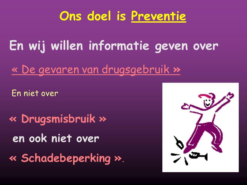 Ons doel is Preventie En wij willen informatie geven over « De gevaren van drugsgebruik » En niet over « Drugsmisbruik » en ook niet over « Schadebeperking ».