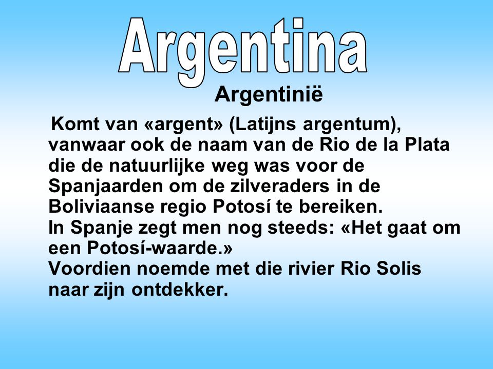 Komt van «argent» (Latijns argentum), vanwaar ook de naam van de Rio de la Plata die de natuurlijke weg was voor de Spanjaarden om de zilveraders in de Boliviaanse regio Potosí te bereiken.