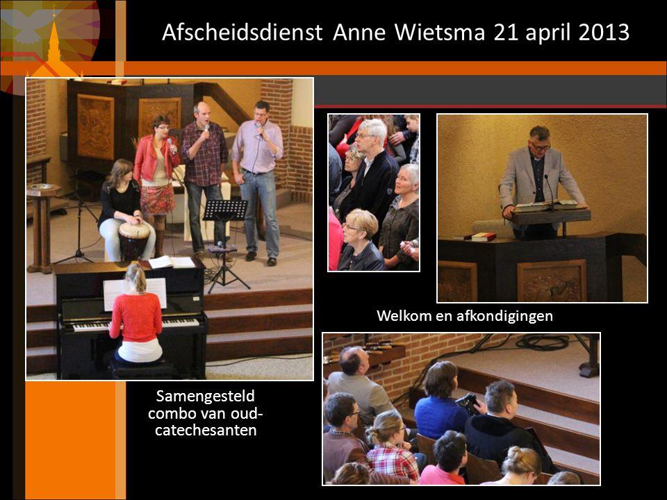 Afscheidsdienst Anne Wietsma 21 april 2013 Samengesteld combo van oud- catechesanten Welkom en afkondigingen