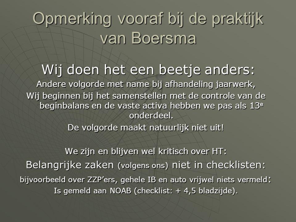 Opmerking vooraf bij de praktijk van Boersma Wij doen het een beetje anders: Wij doen het een beetje anders: Andere volgorde met name bij afhandeling jaarwerk, Wij beginnen bij het samenstellen met de controle van de beginbalans en de vaste activa hebben we pas als 13 e onderdeel.