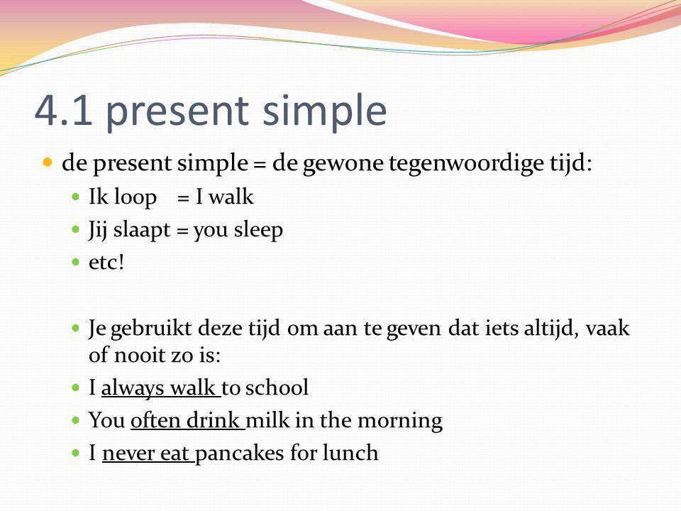 4.1 present simple de present simple = de gewone tegenwoordige tijd: Ik loop = I walk Jij slaapt = you sleep etc.