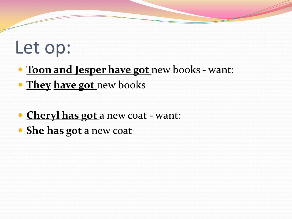 Let op: Toon and Jesper have got new books - want: They have got new books Cheryl has got a new coat - want: She has got a new coat