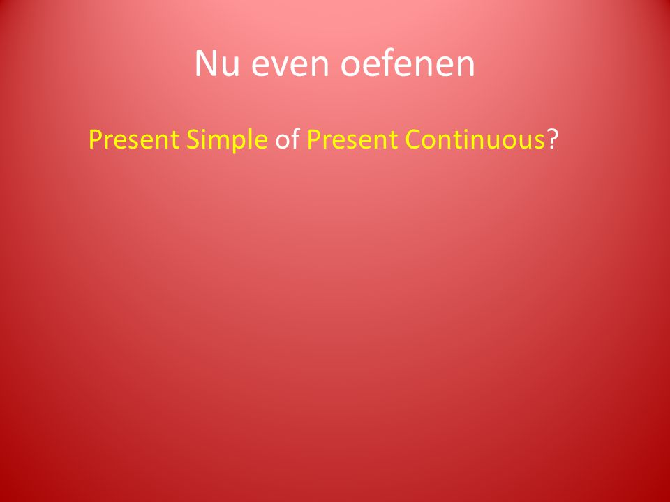 Nu even oefenen Present Simple of Present Continuous?