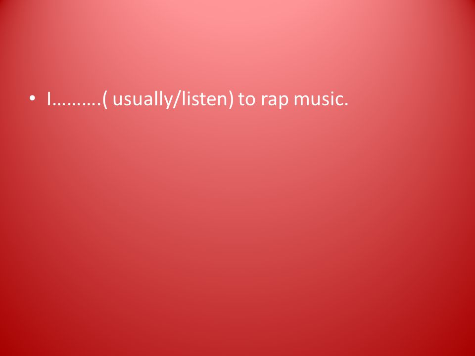 I……….( usually/listen) to rap music.