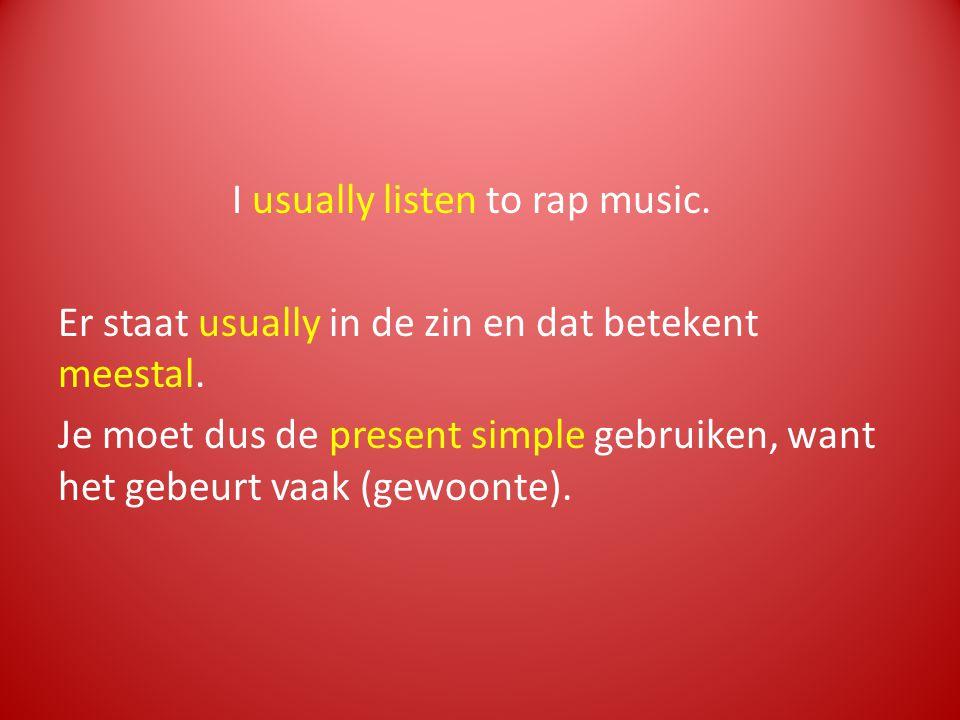 I usually listen to rap music. Er staat usually in de zin en dat betekent meestal. Je moet dus de present simple gebruiken, want het gebeurt vaak (gew