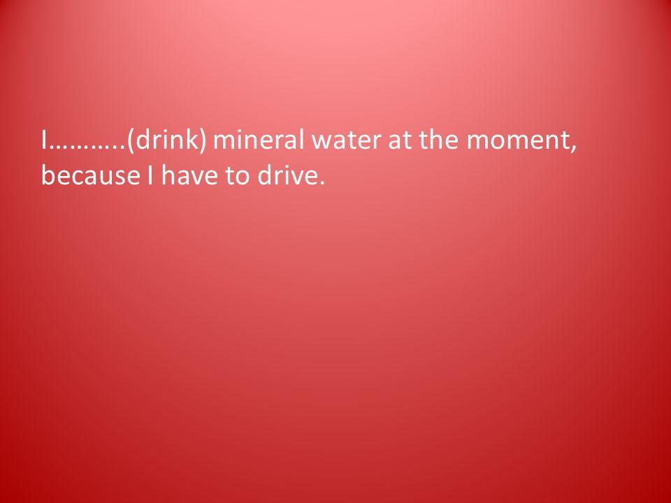 I………..(drink) mineral water at the moment, because I have to drive.