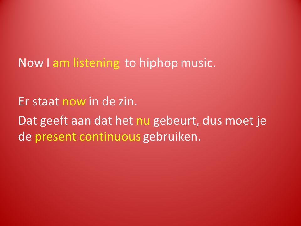 Now I am listening to hiphop music. Er staat now in de zin. Dat geeft aan dat het nu gebeurt, dus moet je de present continuous gebruiken.