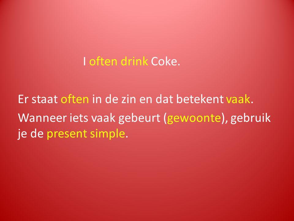 I often drink Coke. Er staat often in de zin en dat betekent vaak. Wanneer iets vaak gebeurt (gewoonte), gebruik je de present simple.