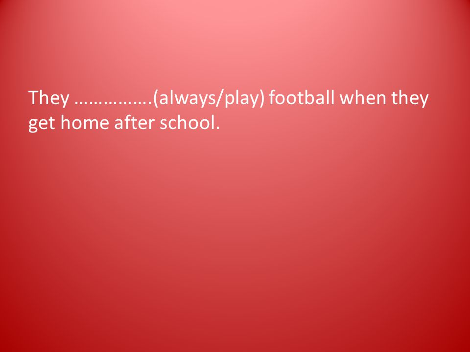 They …………….(always/play) football when they get home after school.