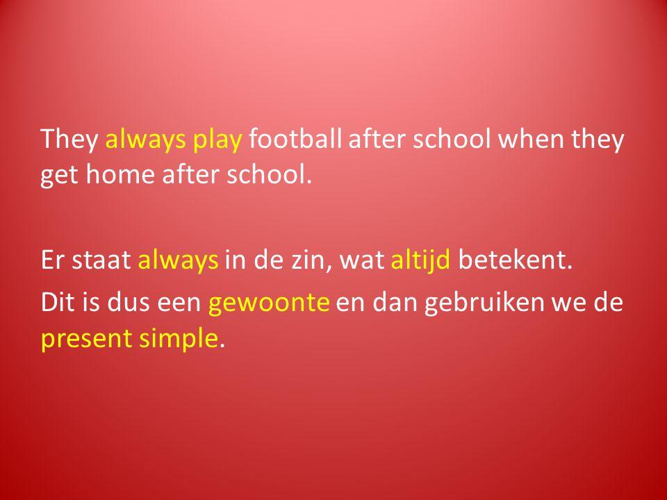 They always play football after school when they get home after school. Er staat always in de zin, wat altijd betekent. Dit is dus een gewoonte en dan