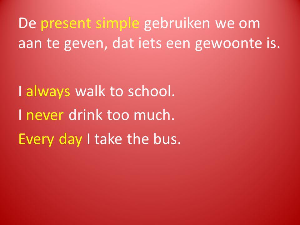 De present simple gebruiken we om aan te geven, dat iets een gewoonte is. I always walk to school. I never drink too much. Every day I take the bus.