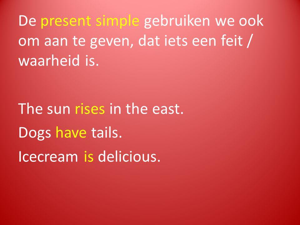 De present simple gebruiken we ook om aan te geven, dat iets een feit / waarheid is. The sun rises in the east. Dogs have tails. Icecream is delicious