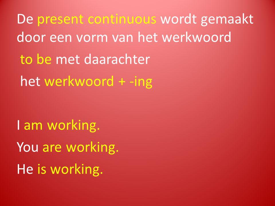 De present continuous wordt gemaakt door een vorm van het werkwoord to be met daarachter het werkwoord + -ing I am working. You are working. He is wor
