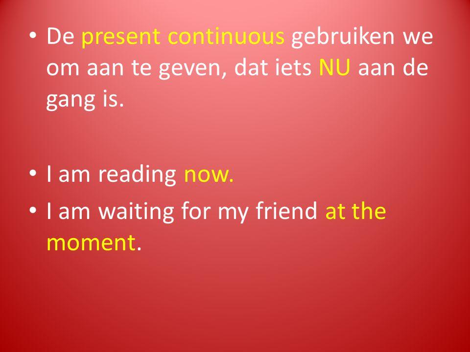 De present continuous gebruiken we om aan te geven, dat iets NU aan de gang is. I am reading now. I am waiting for my friend at the moment.